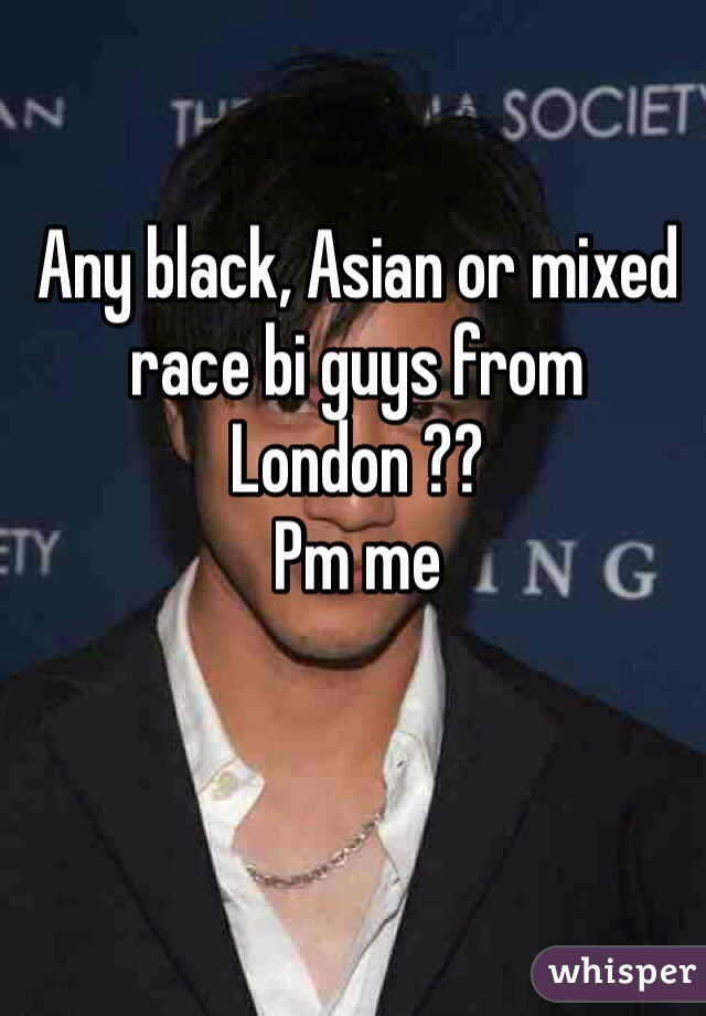 Any black, Asian or mixed race bi guys from London ??  Pm me