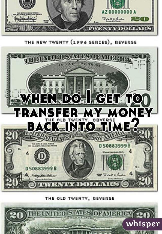 when do I get to transfer my money back into time?