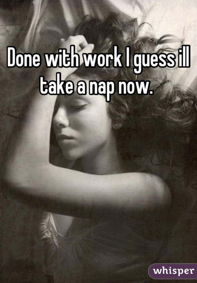 Done with work I guess ill take a nap now.