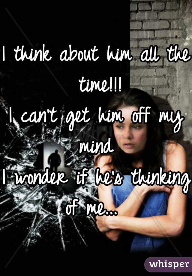 I think about him all the time!!! I can't get him off my mind  I wonder if he's thinking of me...