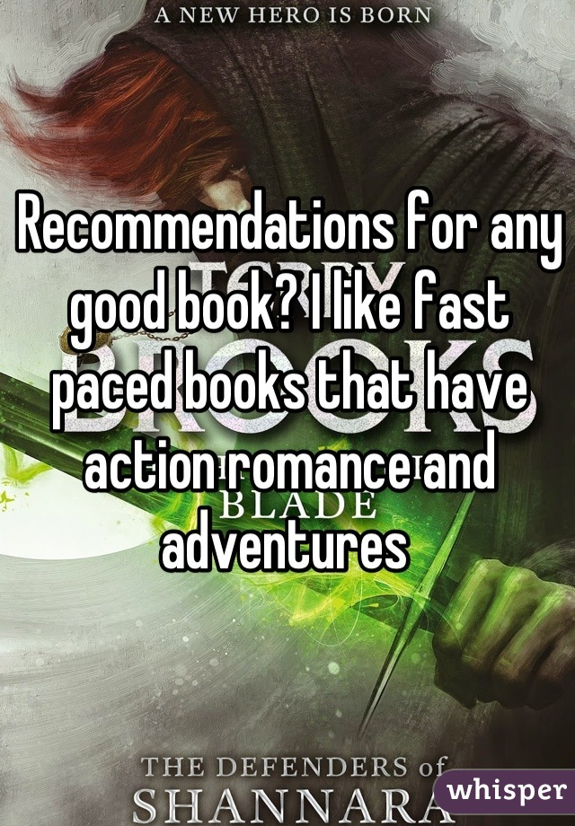 Recommendations for any good book? I like fast paced books that have action romance and adventures