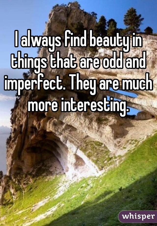 I always find beauty in things that are odd and imperfect. They are much more interesting.