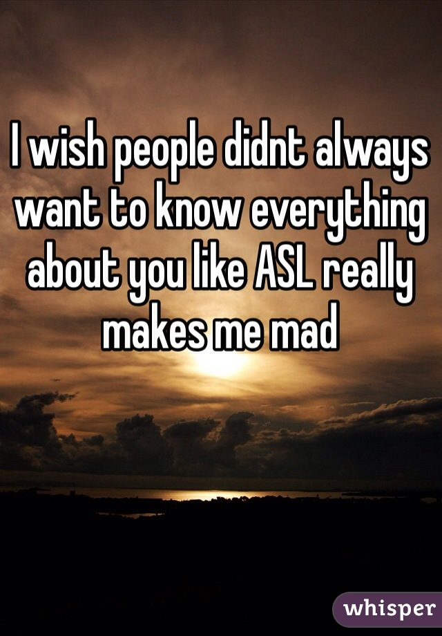 I wish people didnt always want to know everything about you like ASL really makes me mad