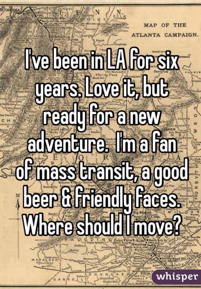I've been in LA for six  years. Love it, but  ready for a new adventure.  I'm a fan  of mass transit, a good beer & friendly faces. Where should I move?