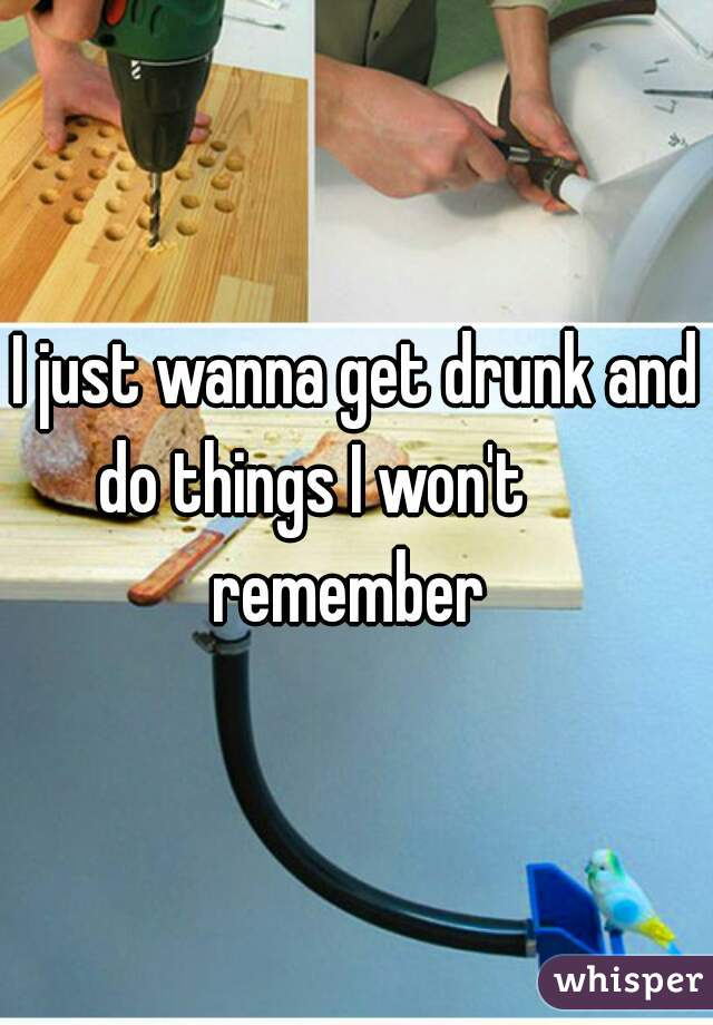 I just wanna get drunk and do things I won't        remember