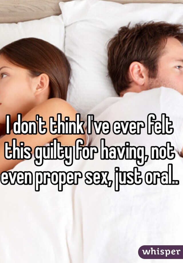 I don't think I've ever felt this guilty for having, not even proper sex, just oral..