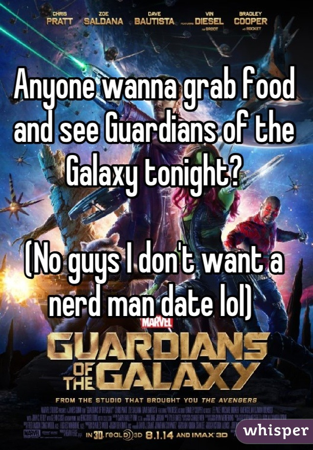 Anyone wanna grab food and see Guardians of the Galaxy tonight?   (No guys I don't want a nerd man date lol)
