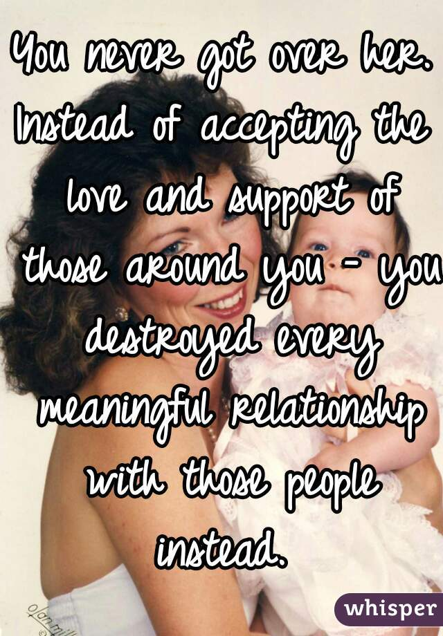 You never got over her. Instead of accepting the love and support of those around you - you destroyed every meaningful relationship with those people instead.