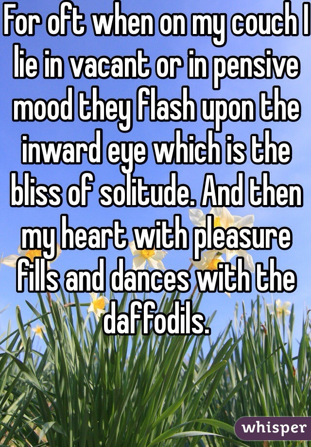 For oft when on my couch I lie in vacant or in pensive mood they flash upon the inward eye which is the bliss of solitude. And then my heart with pleasure fills and dances with the daffodils.