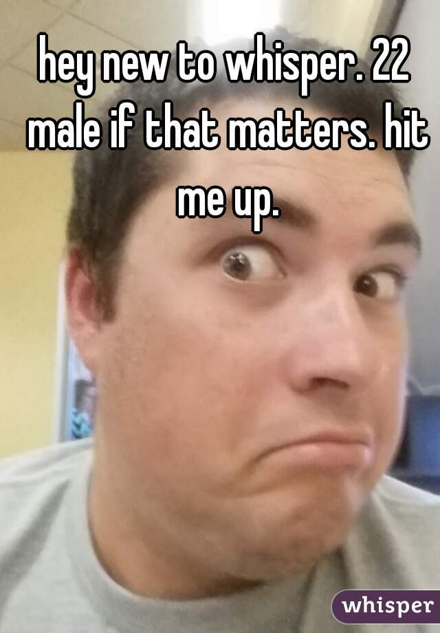 hey new to whisper. 22 male if that matters. hit me up.