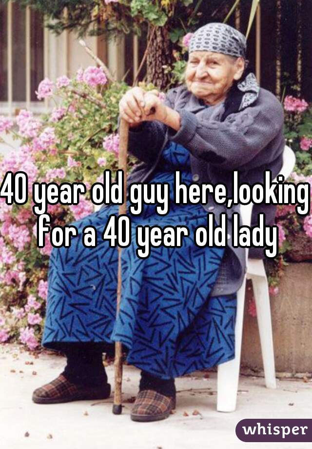 40 year old guy here,looking for a 40 year old lady