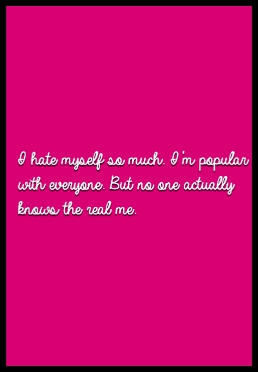 I hate myself so much. I'm popular with everyone. But no one actually knows the real me.