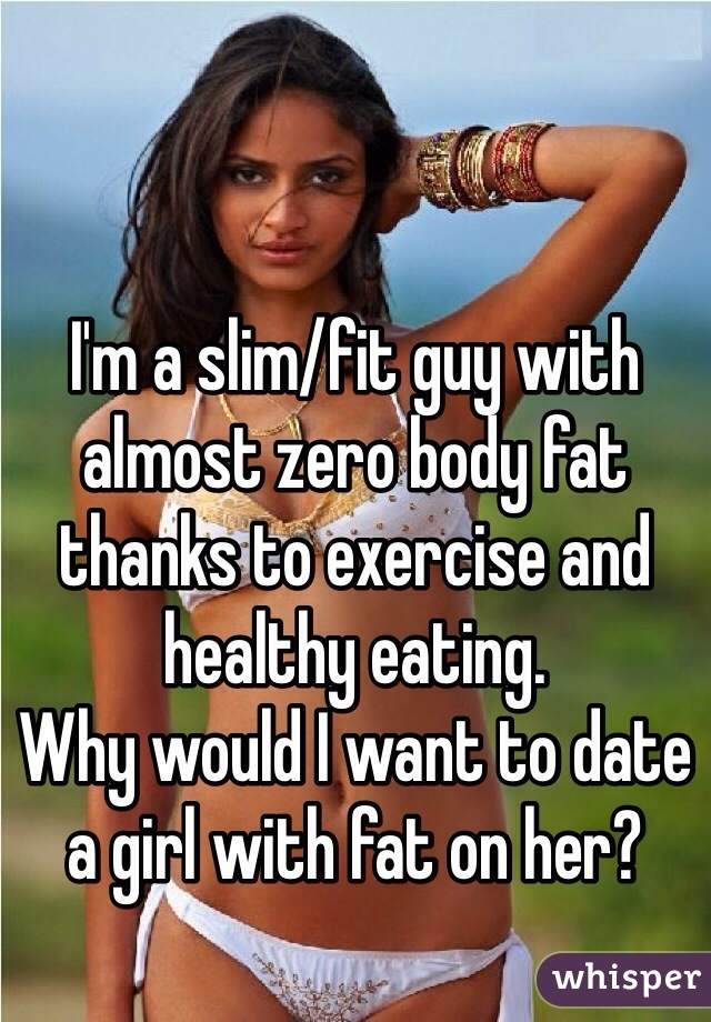 I'm a slim/fit guy with almost zero body fat thanks to exercise and healthy eating.  Why would I want to date a girl with fat on her?