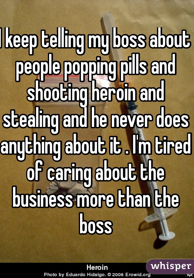 I keep telling my boss about people popping pills and shooting heroin and stealing and he never does anything about it . I'm tired of caring about the business more than the boss