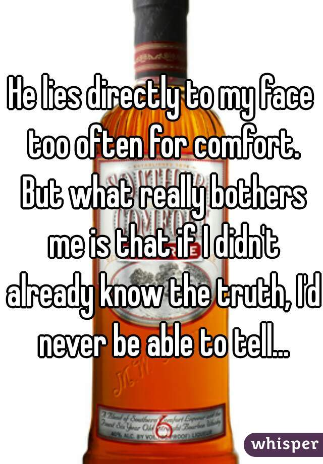He lies directly to my face too often for comfort. But what really bothers me is that if I didn't already know the truth, I'd never be able to tell...
