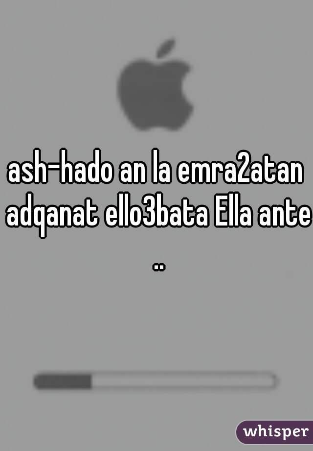 ash-hado an la emra2atan adqanat ello3bata Ella ante ..
