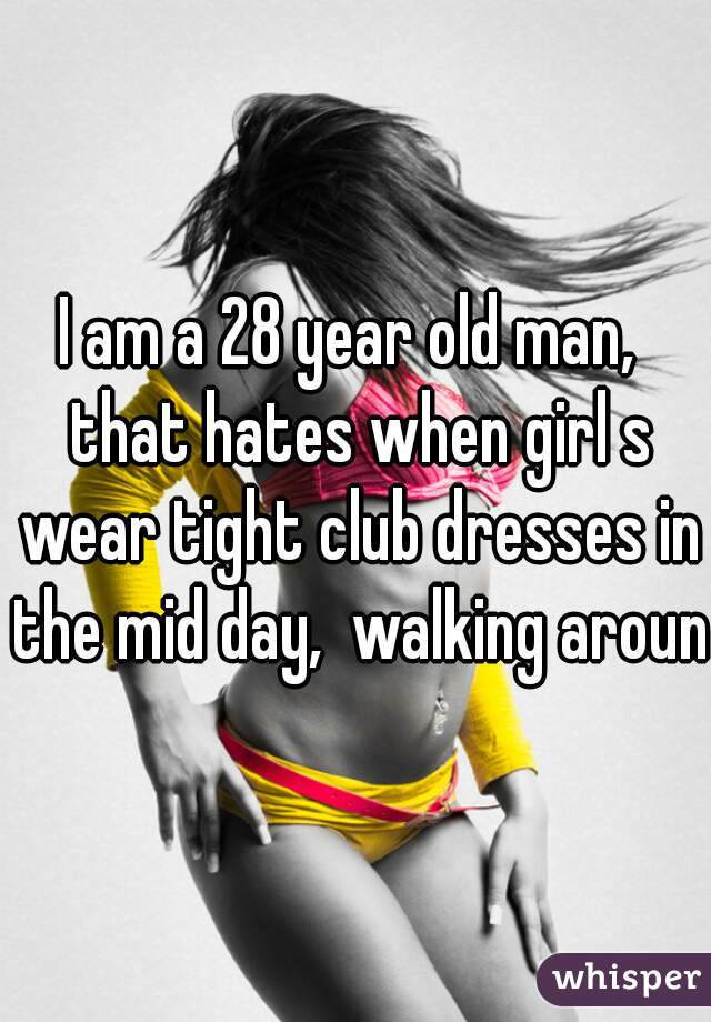 I am a 28 year old man,  that hates when girl s wear tight club dresses in the mid day,  walking around