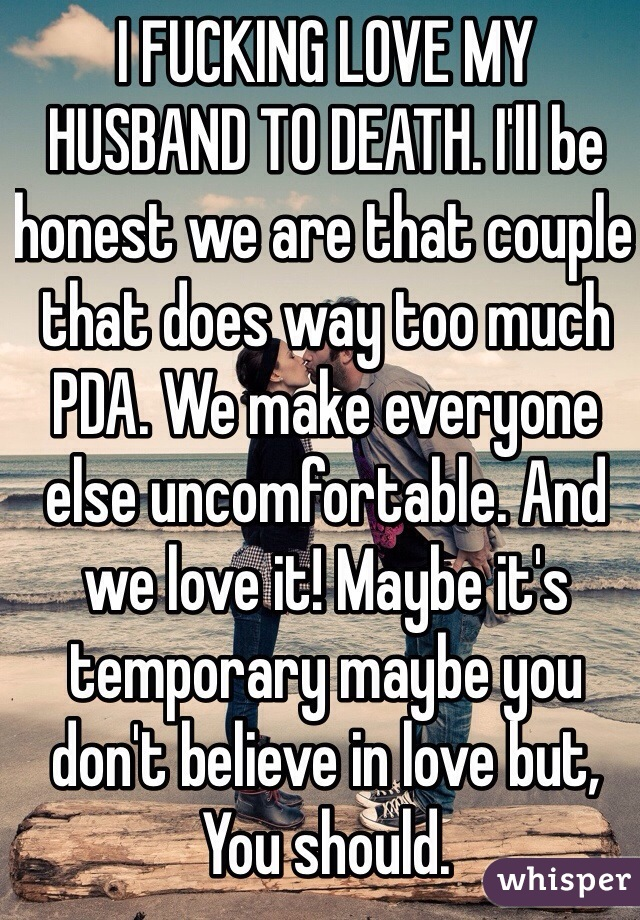 I FUCKING LOVE MY HUSBAND TO DEATH. I'll be honest we are that couple that does way too much PDA. We make everyone else uncomfortable. And we love it! Maybe it's temporary maybe you don't believe in love but, You should.