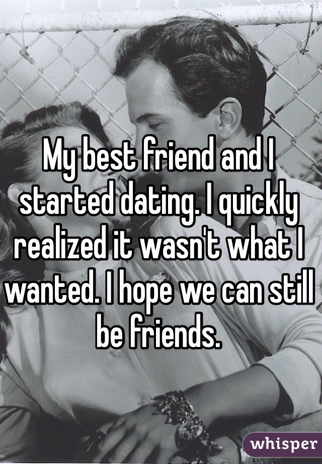 My best friend and I started dating. I quickly realized it wasn't what I wanted. I hope we can still be friends.
