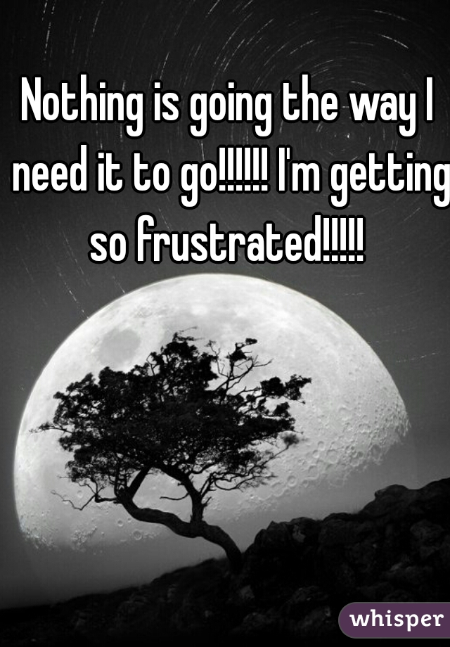 Nothing is going the way I need it to go!!!!!! I'm getting so frustrated!!!!!