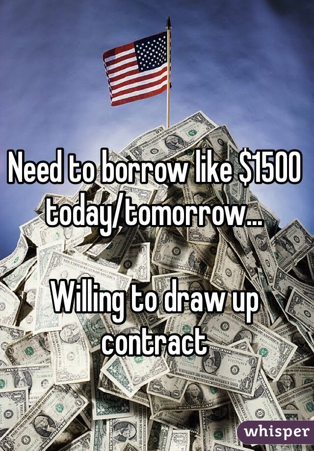 Need to borrow like $1500 today/tomorrow...  Willing to draw up contract