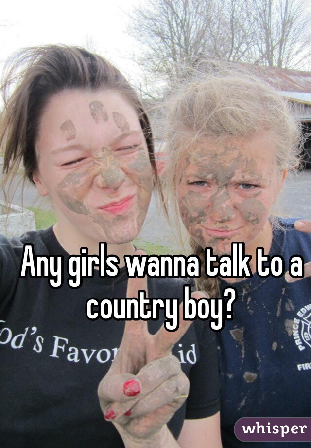 Any girls wanna talk to a country boy?