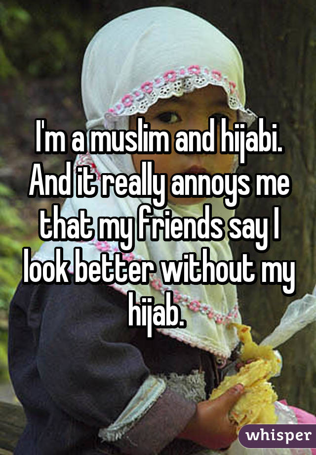 I'm a muslim and hijabi. And it really annoys me that my friends say I look better without my hijab.