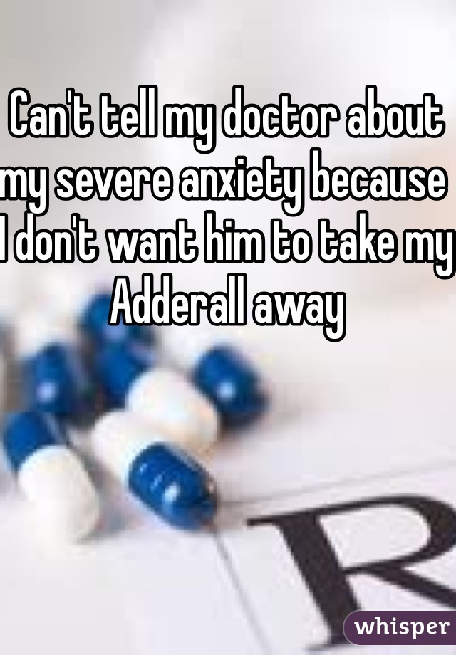 Can't tell my doctor about my severe anxiety because I don't want him to take my Adderall away
