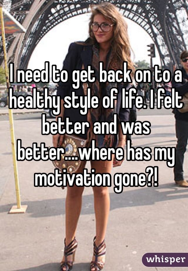I need to get back on to a healthy style of life. I felt better and was better....where has my motivation gone?!