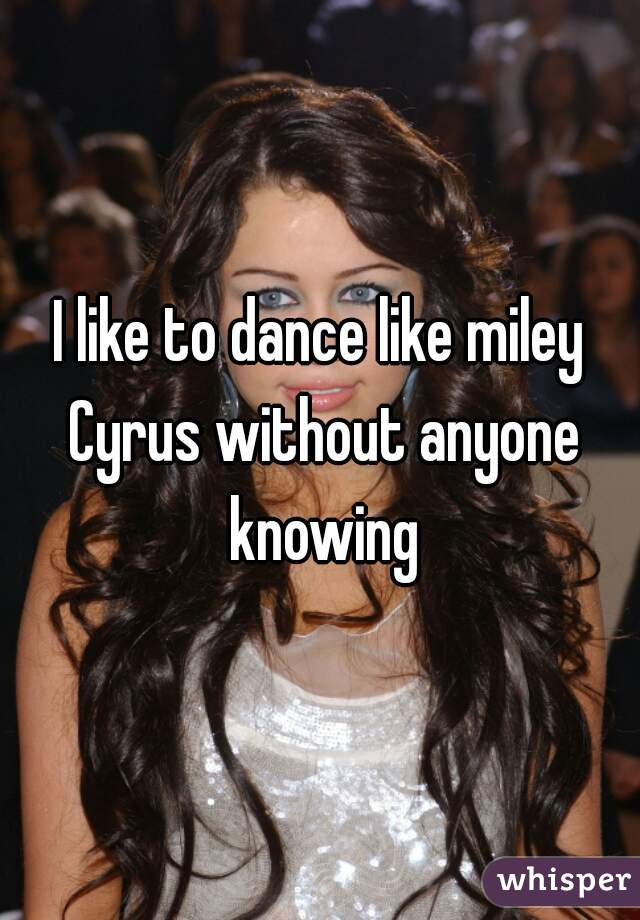 I like to dance like miley Cyrus without anyone knowing