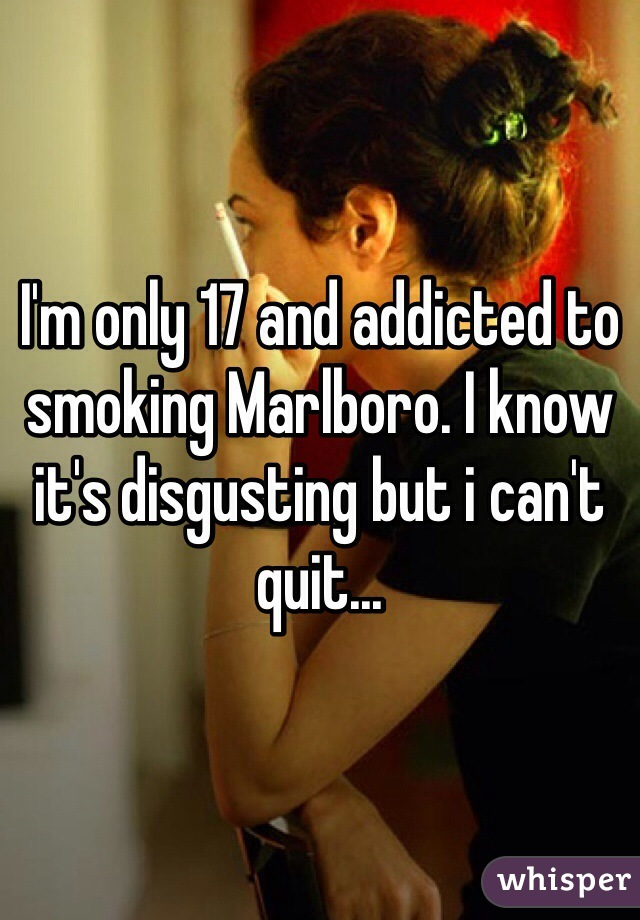 I'm only 17 and addicted to smoking Marlboro. I know it's disgusting but i can't quit...