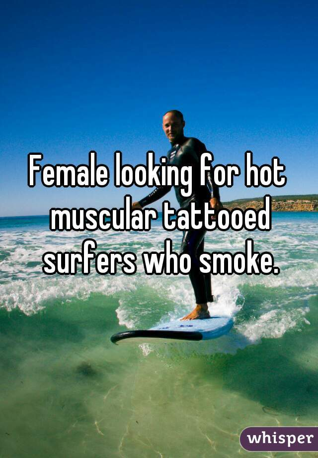 Female looking for hot muscular tattooed surfers who smoke.