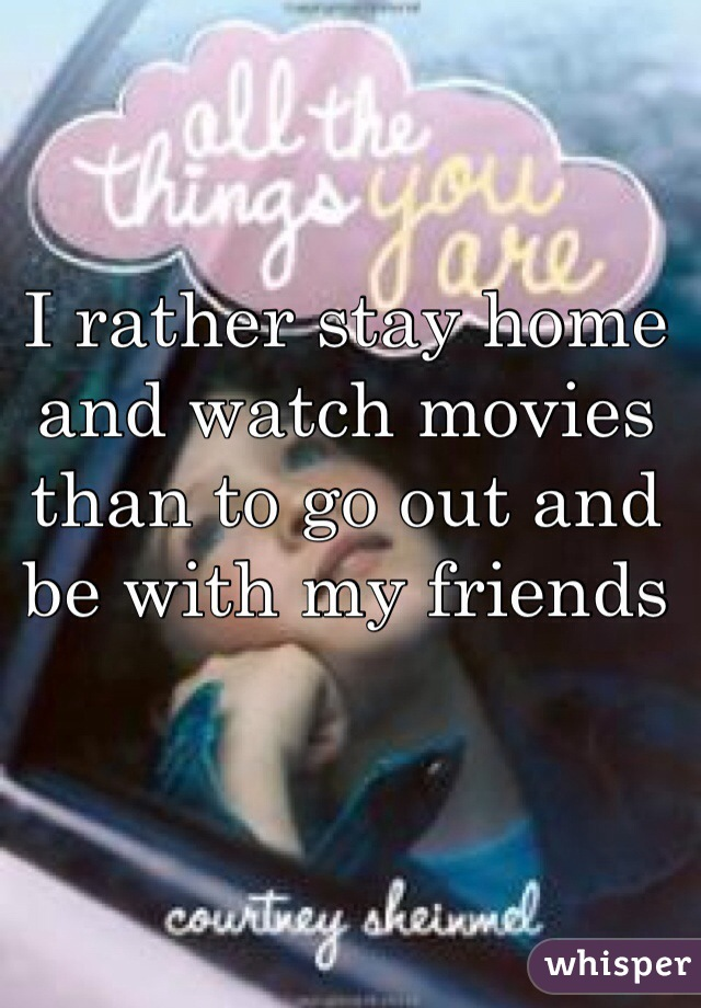 I rather stay home and watch movies than to go out and be with my friends