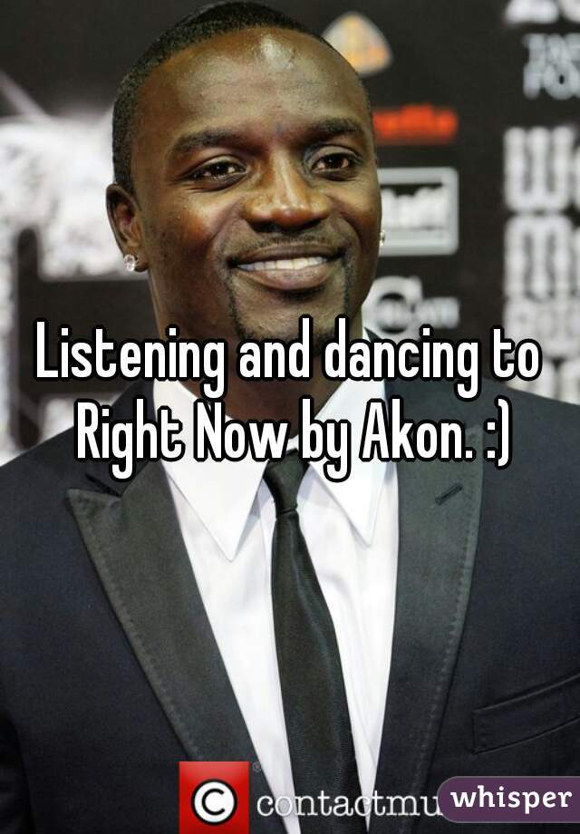 Listening and dancing to Right Now by Akon. :)
