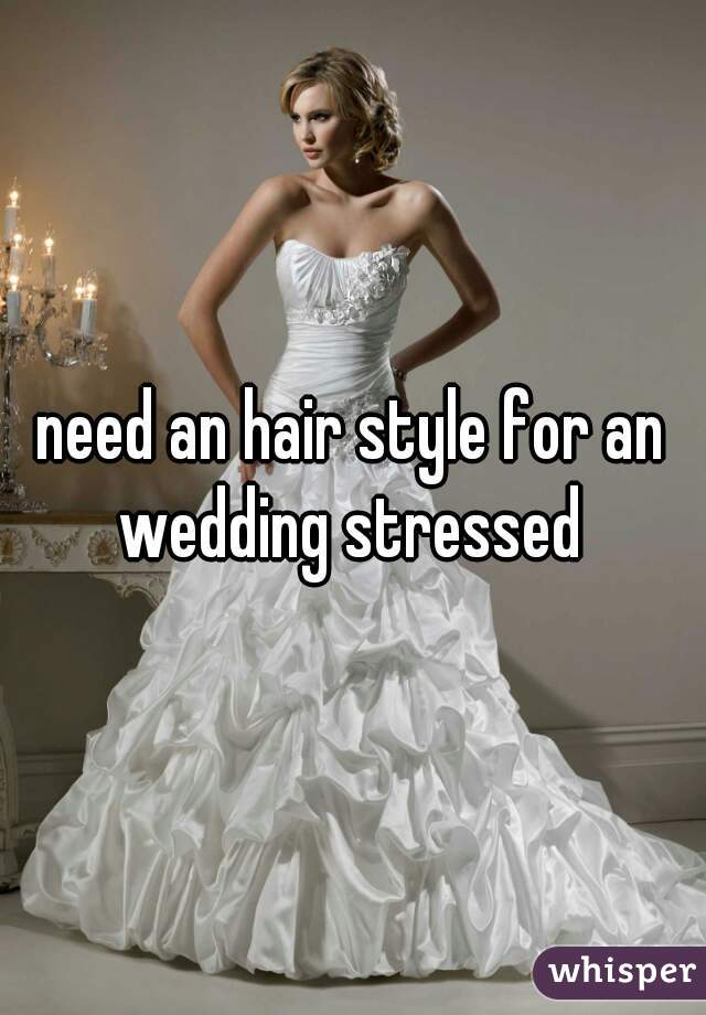 need an hair style for an wedding stressed