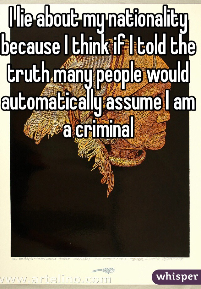 I lie about my nationality because I think if I told the truth many people would automatically assume I am a criminal