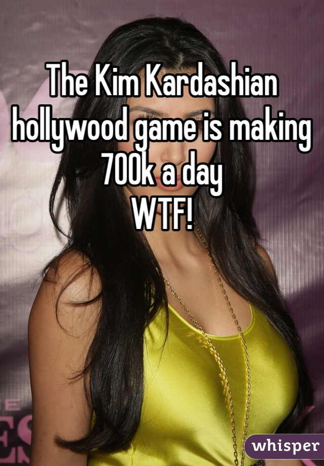 The Kim Kardashian hollywood game is making 700k a day  WTF!