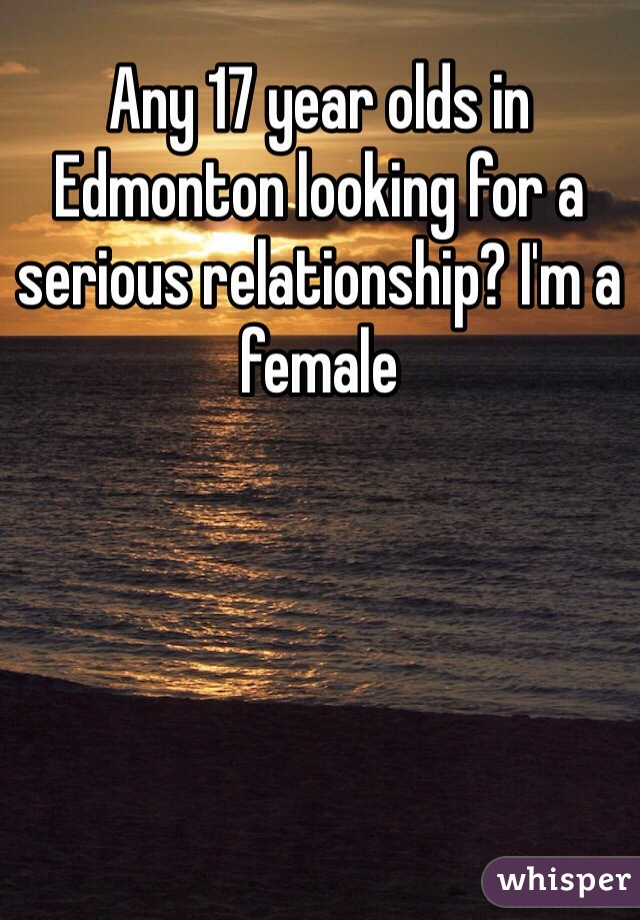 Any 17 year olds in Edmonton looking for a serious relationship? I'm a female