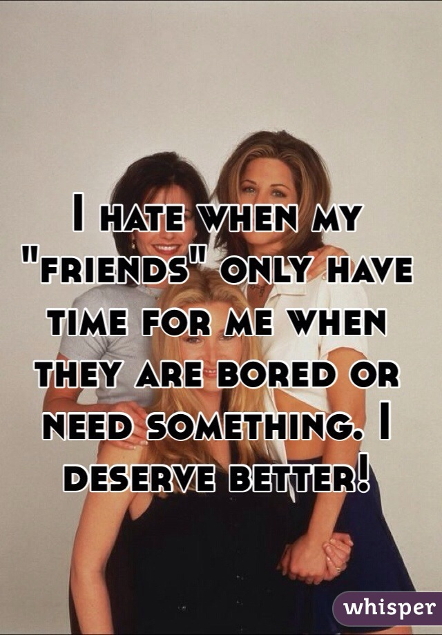 """I hate when my """"friends"""" only have time for me when they are bored or need something. I deserve better!"""