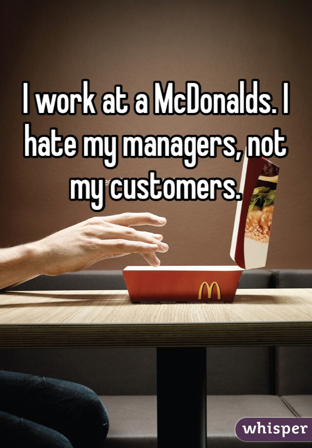 I work at a McDonalds. I hate my managers, not my customers.