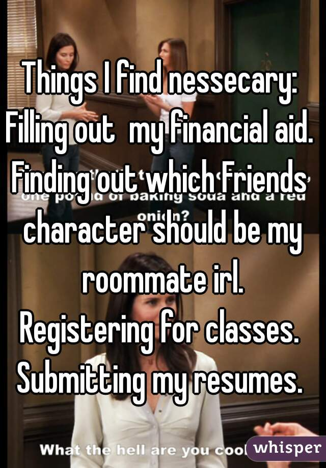 Things I find nessecary: Filling out  my financial aid. Finding out which Friends character should be my roommate irl. Registering for classes. Submitting my resumes.