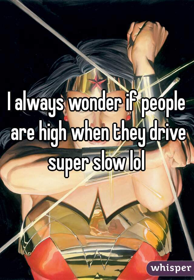 I always wonder if people are high when they drive super slow lol