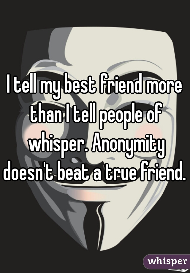 I tell my best friend more than I tell people of whisper. Anonymity doesn't beat a true friend.