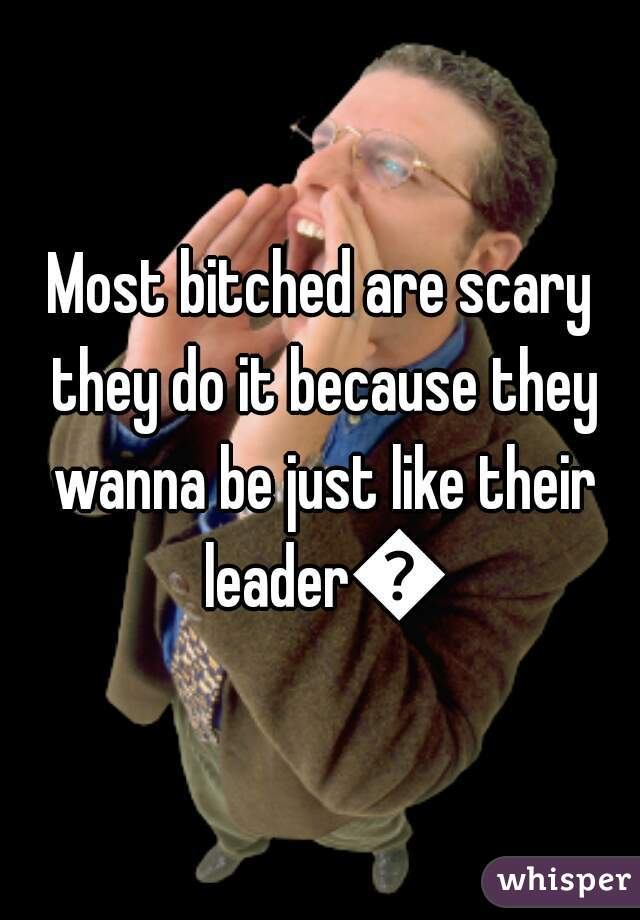 Most bitched are scary they do it because they wanna be just like their leader🙋