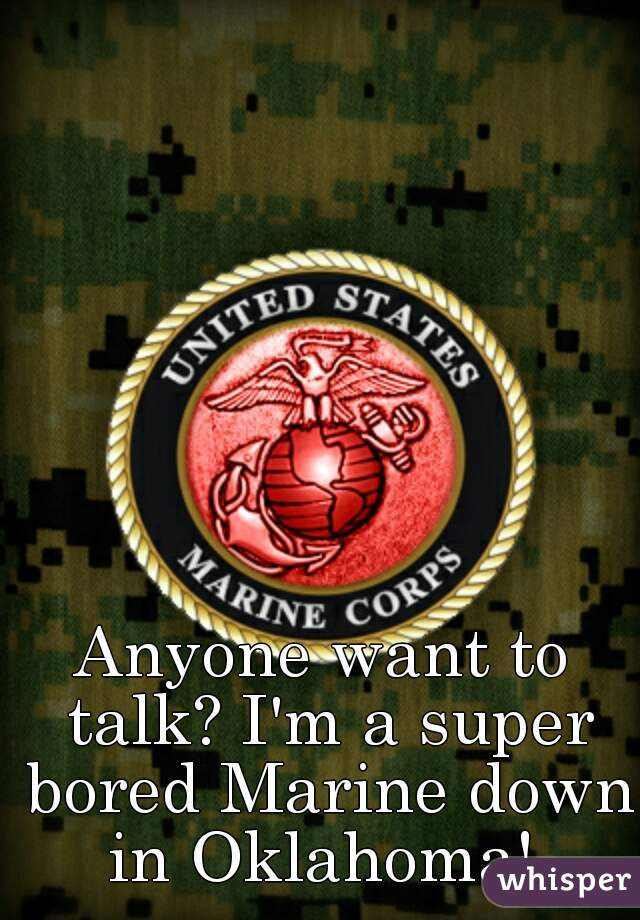 Anyone want to talk? I'm a super bored Marine down in Oklahoma!
