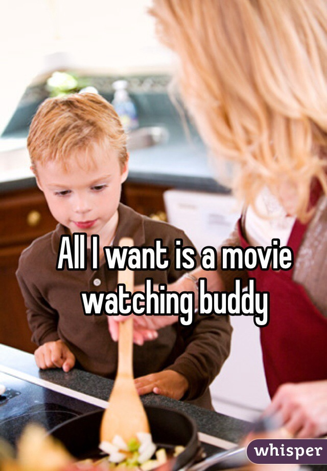 All I want is a movie watching buddy