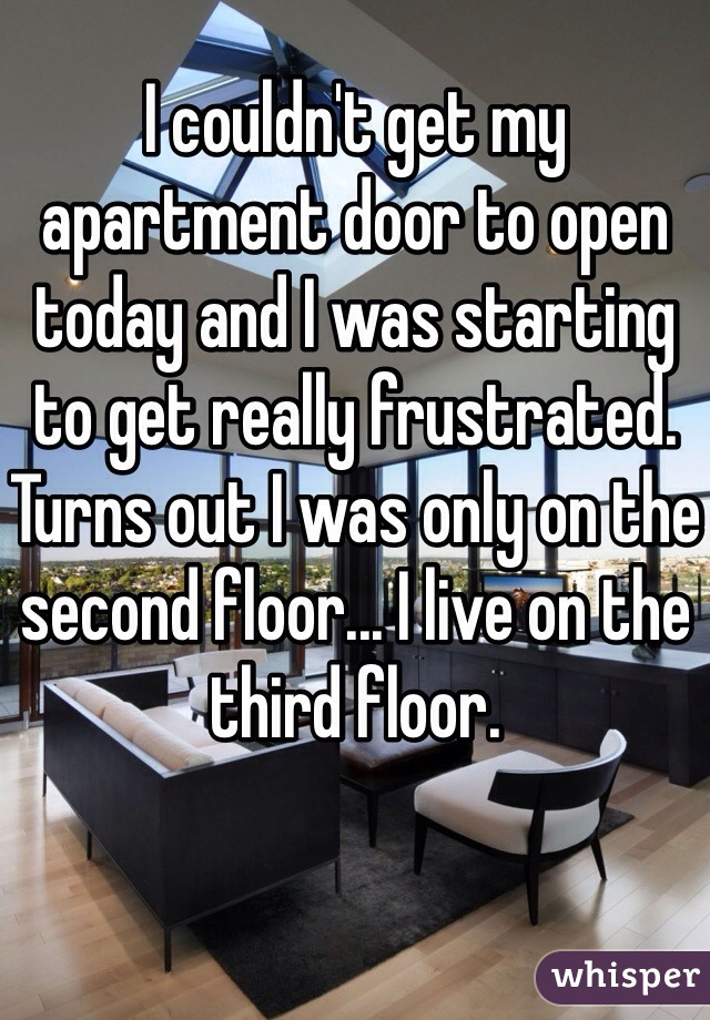 I couldn't get my apartment door to open today and I was starting to get really frustrated. Turns out I was only on the second floor... I live on the third floor.