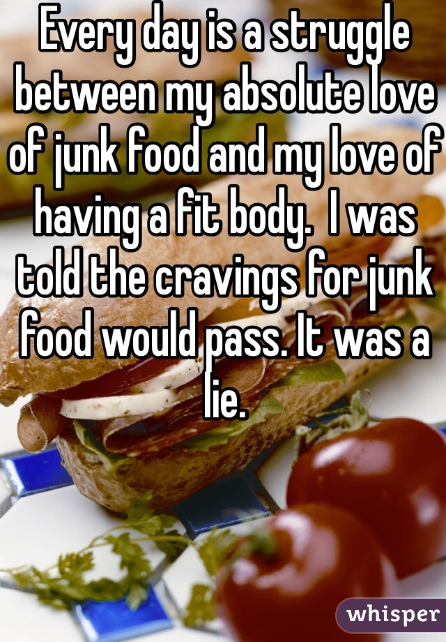 Every day is a struggle between my absolute love of junk food and my love of having a fit body.  I was told the cravings for junk food would pass. It was a lie.