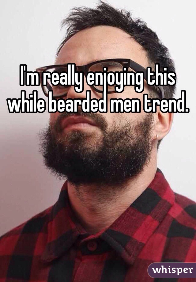 I'm really enjoying this while bearded men trend.