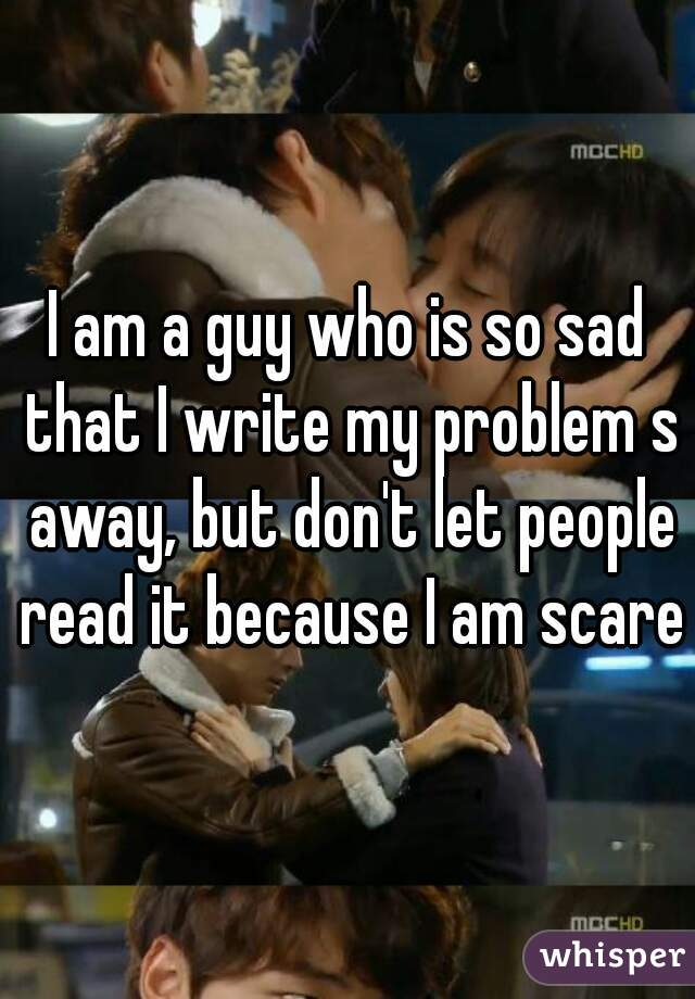 I am a guy who is so sad that I write my problem s away, but don't let people read it because I am scared